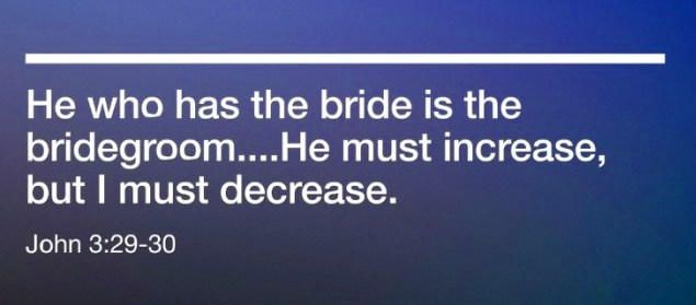 John-3-29-30-He-who-has-the-bride-is-the-bridegroom....He-must-increase-but-I-must-decrease